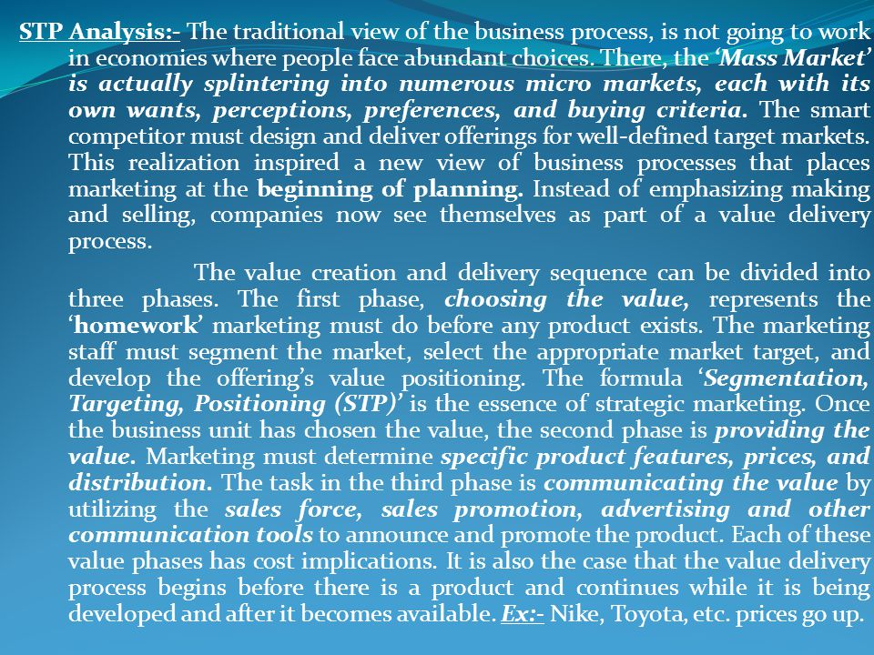 STP Analysis:- The traditional view of the business process, is not going to work in economies where people face abundant choices. There, the 'Mass Market' is actually splintering into numerous micro markets, each with its own wants, perceptions, preferences, and buying criteria. The smart competitor must design and deliver offerings for well-defined target markets. This realization inspired a new view of business processes that places marketing at the beginning of planning. Instead of emphasizing making and selling, companies now see themselves as part of a value delivery process.