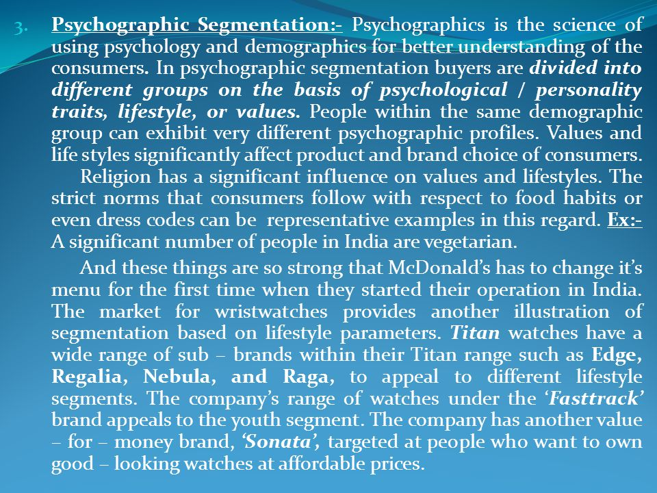 Psychographic Segmentation:- Psychographics is the science of using psychology and demographics for better understanding of the consumers. In psychographic segmentation buyers are divided into different groups on the basis of psychological / personality traits, lifestyle, or values. People within the same demographic group can exhibit very different psychographic profiles. Values and life styles significantly affect product and brand choice of consumers. Religion has a significant influence on values and lifestyles. The strict norms that consumers follow with respect to food habits or even dress codes can be representative examples in this regard. Ex:- A significant number of people in India are vegetarian.