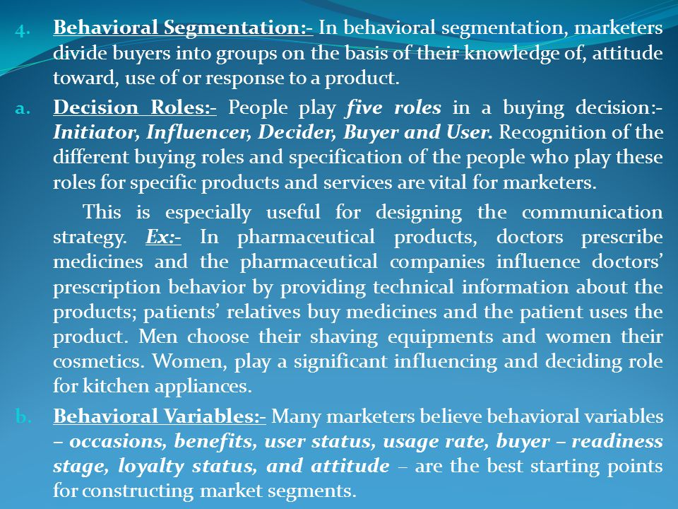 Behavioral Segmentation:- In behavioral segmentation, marketers divide buyers into groups on the basis of their knowledge of, attitude toward, use of or response to a product.