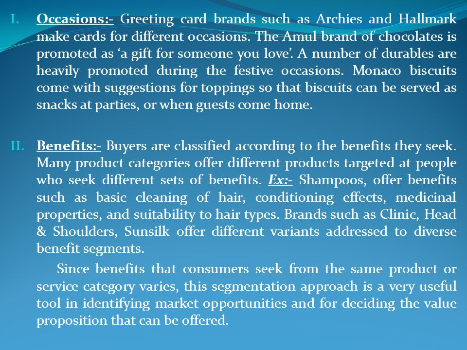 Occasions:- Greeting card brands such as Archies and Hallmark make cards for different occasions. The Amul brand of chocolates is promoted as 'a gift for someone you love'. A number of durables are heavily promoted during the festive occasions. Monaco biscuits come with suggestions for toppings so that biscuits can be served as snacks at parties, or when guests come home.