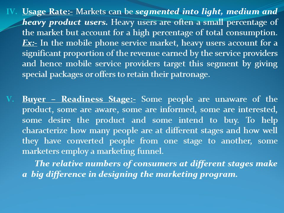 Usage Rate:- Markets can be segmented into light, medium and heavy product users. Heavy users are often a small percentage of the market but account for a high percentage of total consumption. Ex:- In the mobile phone service market, heavy users account for a significant proportion of the revenue earned by the service providers and hence mobile service providers target this segment by giving special packages or offers to retain their patronage.