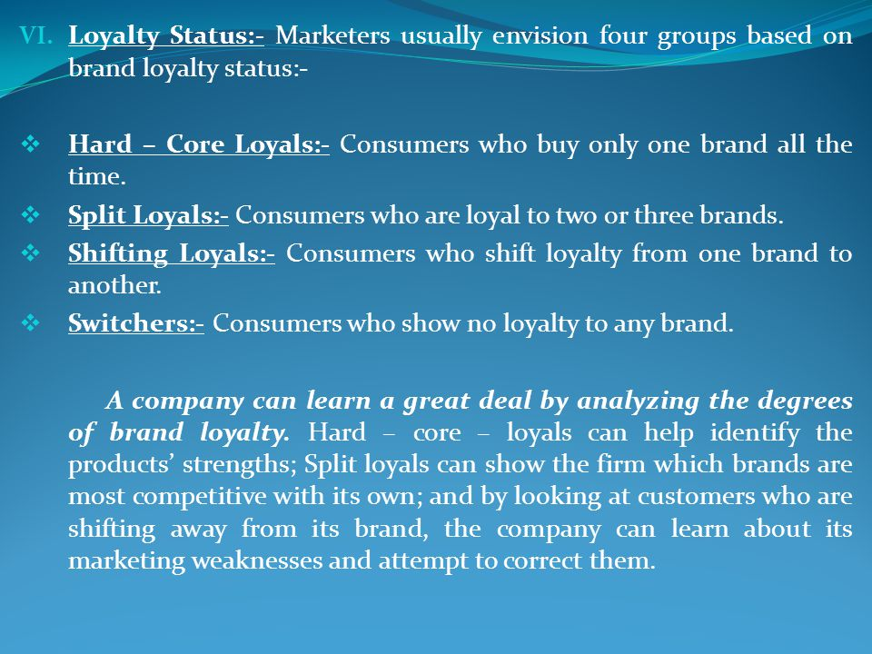 Loyalty Status:- Marketers usually envision four groups based on brand loyalty status:-
