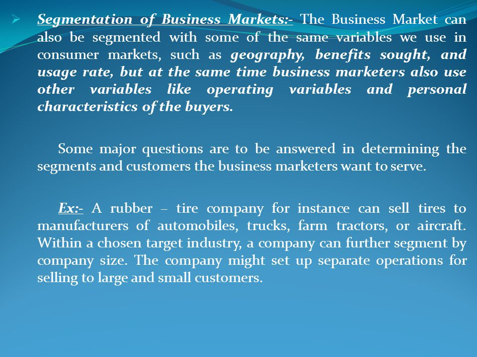 Segmentation of Business Markets:- The Business Market can also be segmented with some of the same variables we use in consumer markets, such as geography, benefits sought, and usage rate, but at the same time business marketers also use other variables like operating variables and personal characteristics of the buyers.