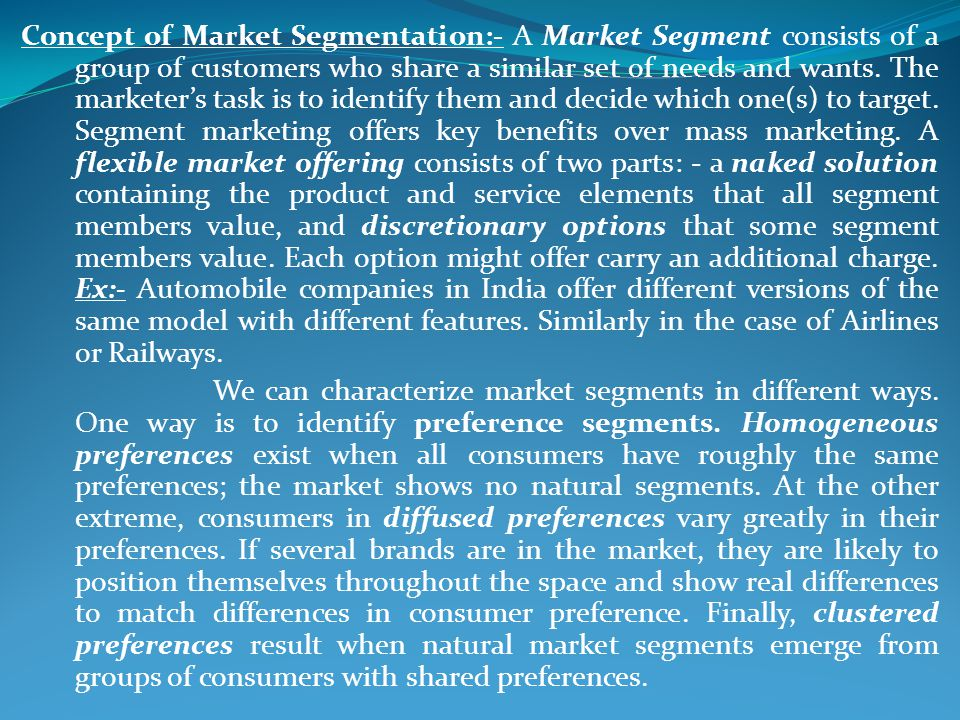 Concept of Market Segmentation:- A Market Segment consists of a group of customers who share a similar set of needs and wants. The marketer's task is to identify them and decide which one(s) to target. Segment marketing offers key benefits over mass marketing. A flexible market offering consists of two parts: - a naked solution containing the product and service elements that all segment members value, and discretionary options that some segment members value. Each option might offer carry an additional charge. Ex:- Automobile companies in India offer different versions of the same model with different features. Similarly in the case of Airlines or Railways.