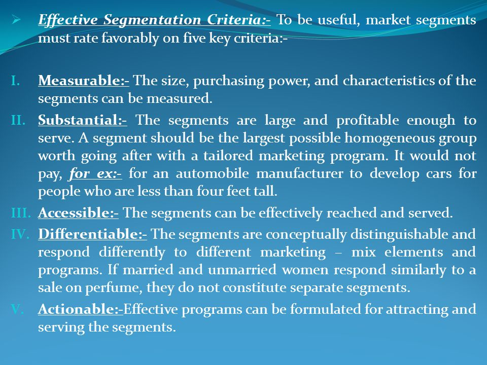 Effective Segmentation Criteria:- To be useful, market segments must rate favorably on five key criteria:-