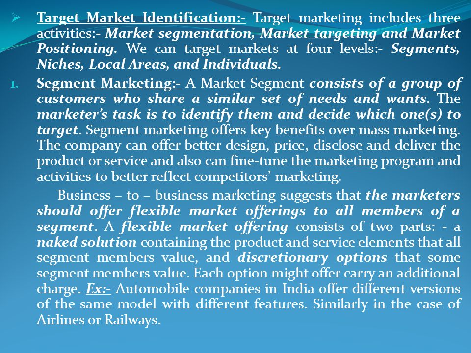 Target Market Identification:- Target marketing includes three activities:- Market segmentation, Market targeting and Market Positioning. We can target markets at four levels:- Segments, Niches, Local Areas, and Individuals.