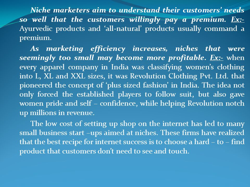 Niche marketers aim to understand their customers' needs so well that the customers willingly pay a premium. Ex:- Ayurvedic products and 'all-natural' products usually command a premium.