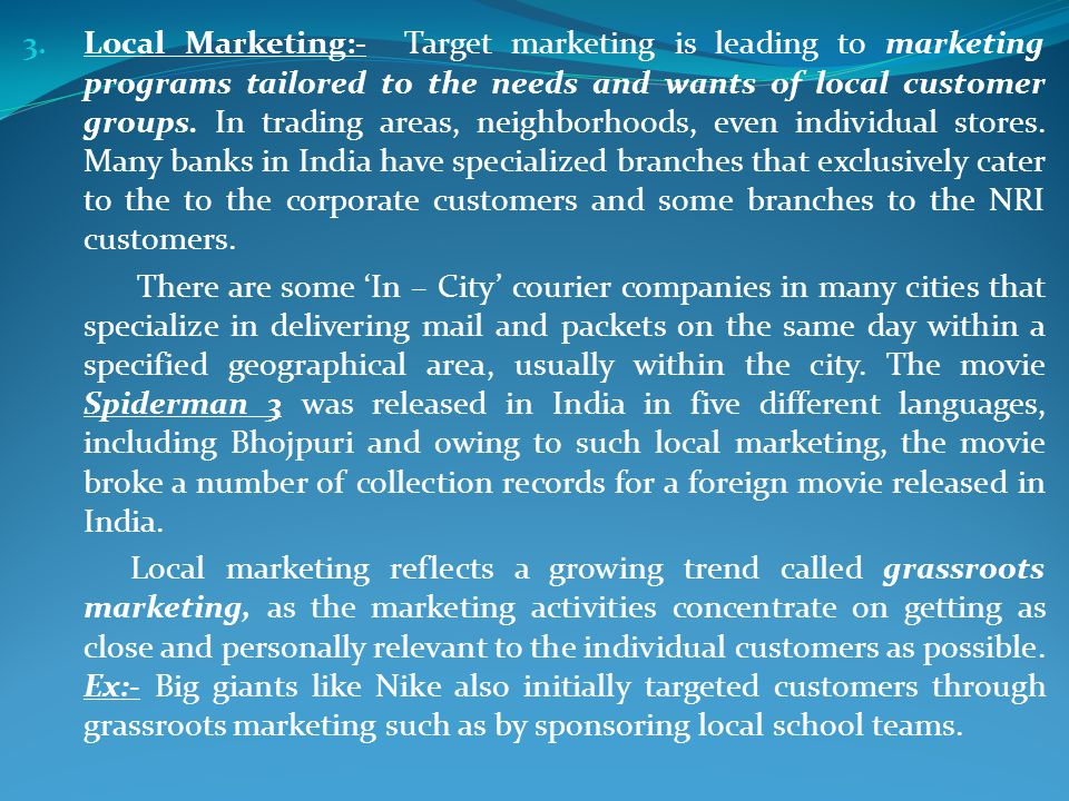 Local Marketing:- Target marketing is leading to marketing programs tailored to the needs and wants of local customer groups. In trading areas, neighborhoods, even individual stores. Many banks in India have specialized branches that exclusively cater to the to the corporate customers and some branches to the NRI customers.
