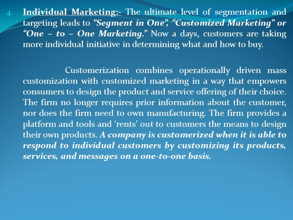 Individual Marketing:- The ultimate level of segmentation and targeting leads to Segment in One , Customized Marketing or One – to – One Marketing. Now a days, customers are taking more individual initiative in determining what and how to buy.