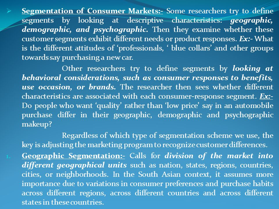 Segmentation of Consumer Markets:- Some researchers try to define segments by looking at descriptive characteristics: geographic, demographic, and psychographic. Then they examine whether these customer segments exhibit different needs or product responses. Ex:- What is the different attitudes of 'professionals, ' blue collars' and other groups towards say purchasing a new car.