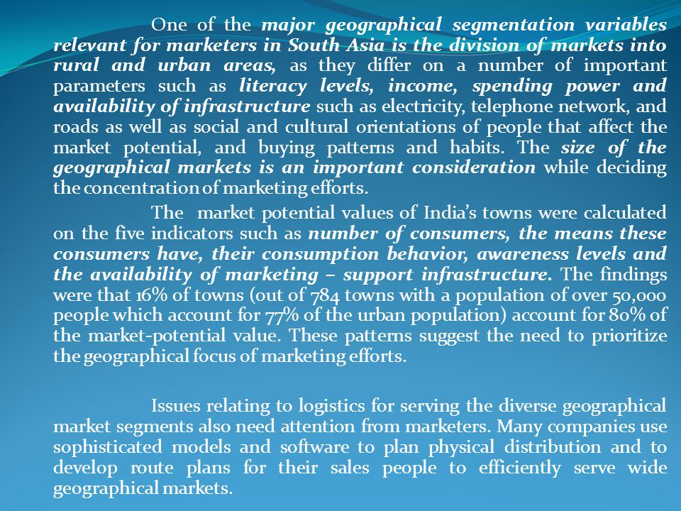 One of the major geographical segmentation variables relevant for marketers in South Asia is the division of markets into rural and urban areas, as they differ on a number of important parameters such as literacy levels, income, spending power and availability of infrastructure such as electricity, telephone network, and roads as well as social and cultural orientations of people that affect the market potential, and buying patterns and habits. The size of the geographical markets is an important consideration while deciding the concentration of marketing efforts.
