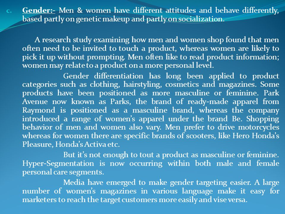 Gender:- Men & women have different attitudes and behave differently, based partly on genetic makeup and partly on socialization.