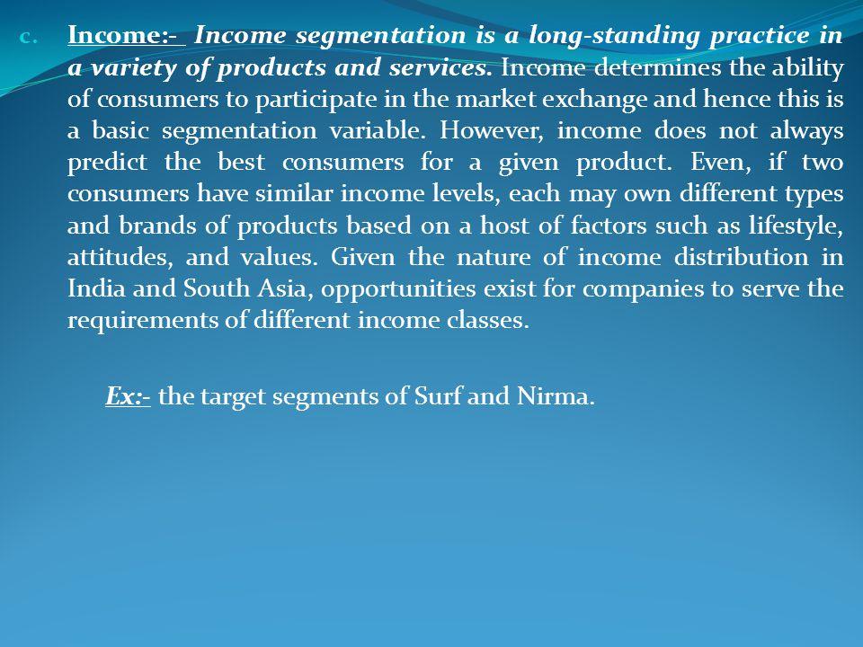 Income:- Income segmentation is a long-standing practice in a variety of products and services. Income determines the ability of consumers to participate in the market exchange and hence this is a basic segmentation variable. However, income does not always predict the best consumers for a given product. Even, if two consumers have similar income levels, each may own different types and brands of products based on a host of factors such as lifestyle, attitudes, and values. Given the nature of income distribution in India and South Asia, opportunities exist for companies to serve the requirements of different income classes.