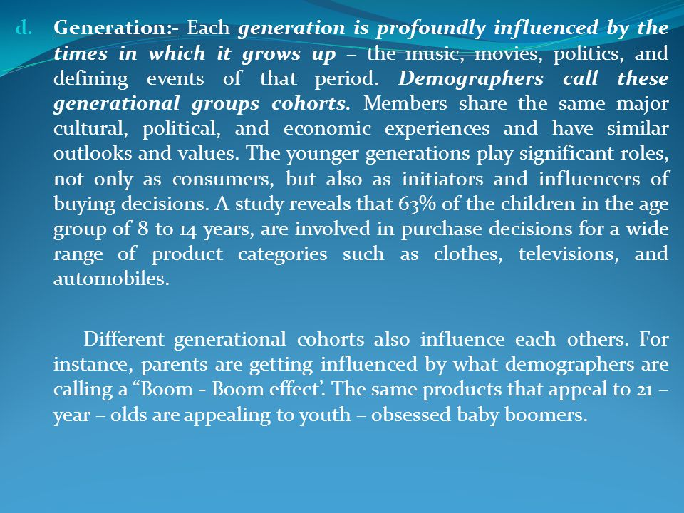 Generation:- Each generation is profoundly influenced by the times in which it grows up – the music, movies, politics, and defining events of that period. Demographers call these generational groups cohorts. Members share the same major cultural, political, and economic experiences and have similar outlooks and values. The younger generations play significant roles, not only as consumers, but also as initiators and influencers of buying decisions. A study reveals that 63% of the children in the age group of 8 to 14 years, are involved in purchase decisions for a wide range of product categories such as clothes, televisions, and automobiles.