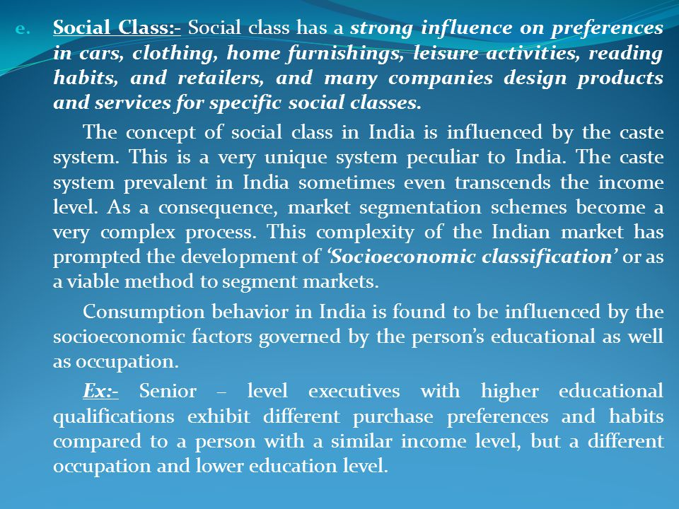 Social Class:- Social class has a strong influence on preferences in cars, clothing, home furnishings, leisure activities, reading habits, and retailers, and many companies design products and services for specific social classes.