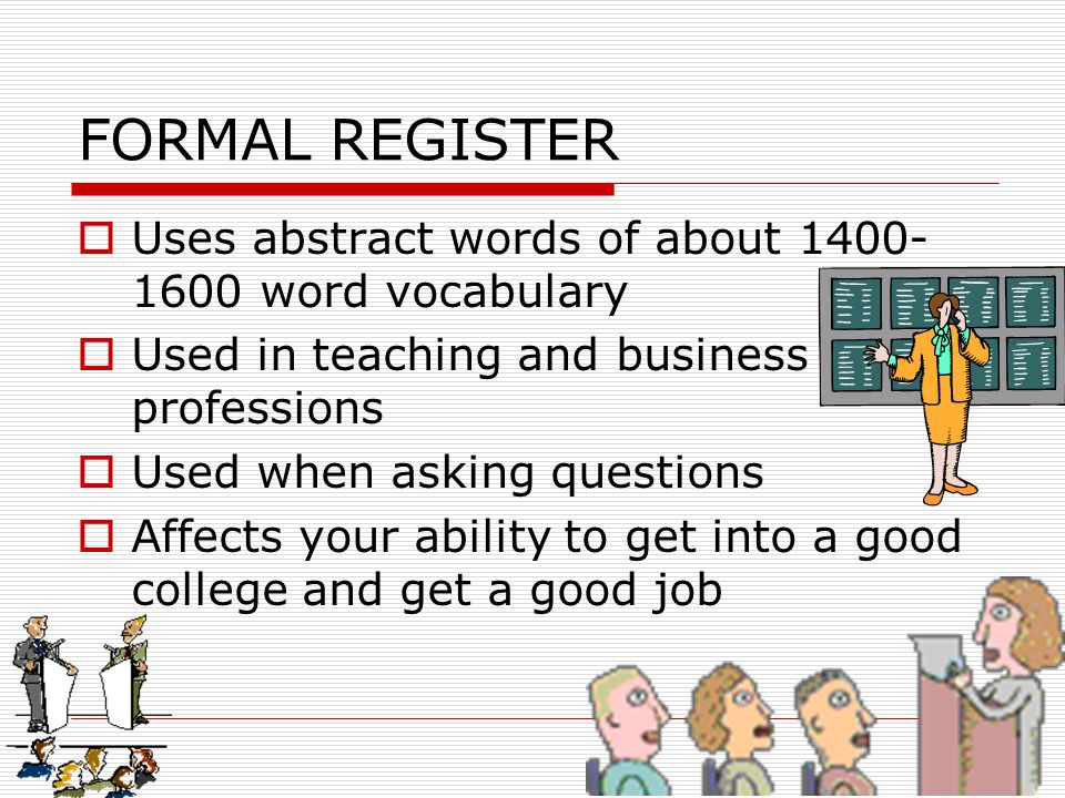 FORMAL REGISTER Uses abstract words of about 1400-1600 word vocabulary