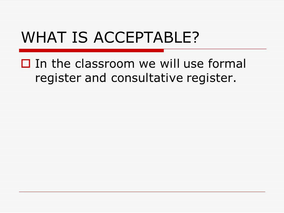 WHAT IS ACCEPTABLE In the classroom we will use formal register and consultative register.