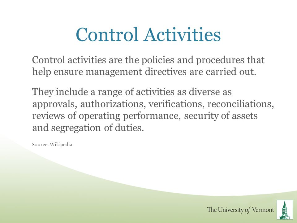 Control Activities Control activities are the policies and procedures that help ensure management directives are carried out.