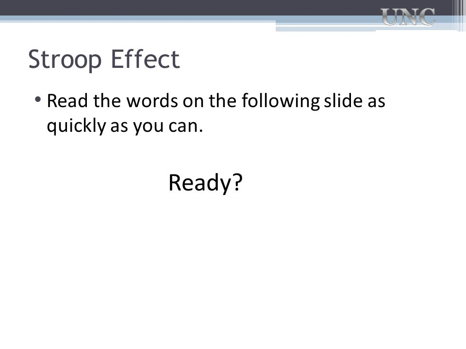 Stroop Effect Read the words on the following slide as quickly as you can. Ready