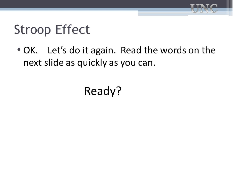 Stroop Effect OK. Let's do it again. Read the words on the next slide as quickly as you can.