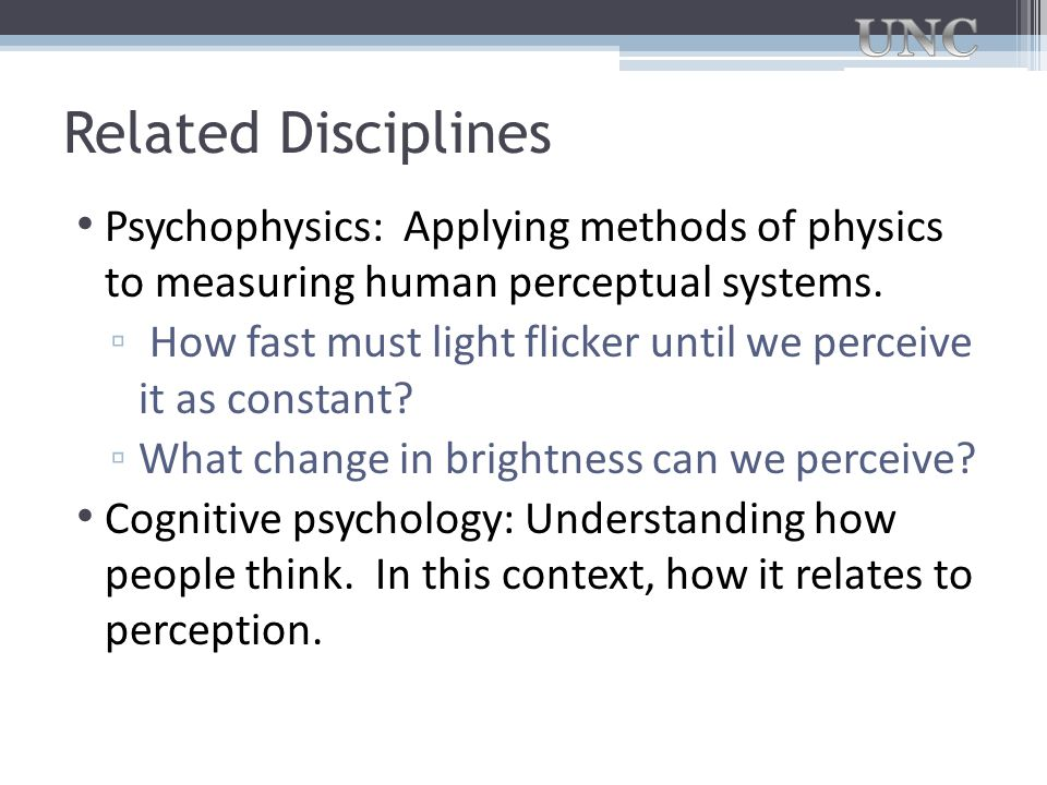 Related Disciplines Psychophysics: Applying methods of physics to measuring human perceptual systems.