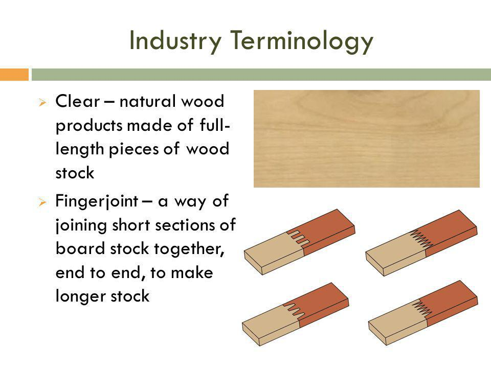 Industry Terminology Clear – natural wood products made of full- length pieces of wood stock.