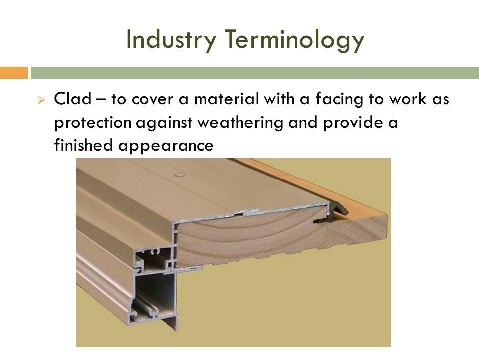 Industry Terminology Clad – to cover a material with a facing to work as protection against weathering and provide a finished appearance.