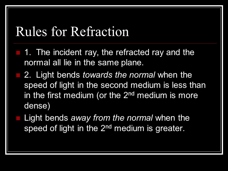 Rules for Refraction 1. The incident ray, the refracted ray and the normal all lie in the same plane.
