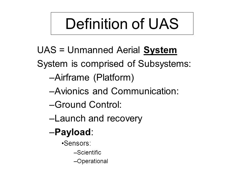 Definition of UAS UAS = Unmanned Aerial System