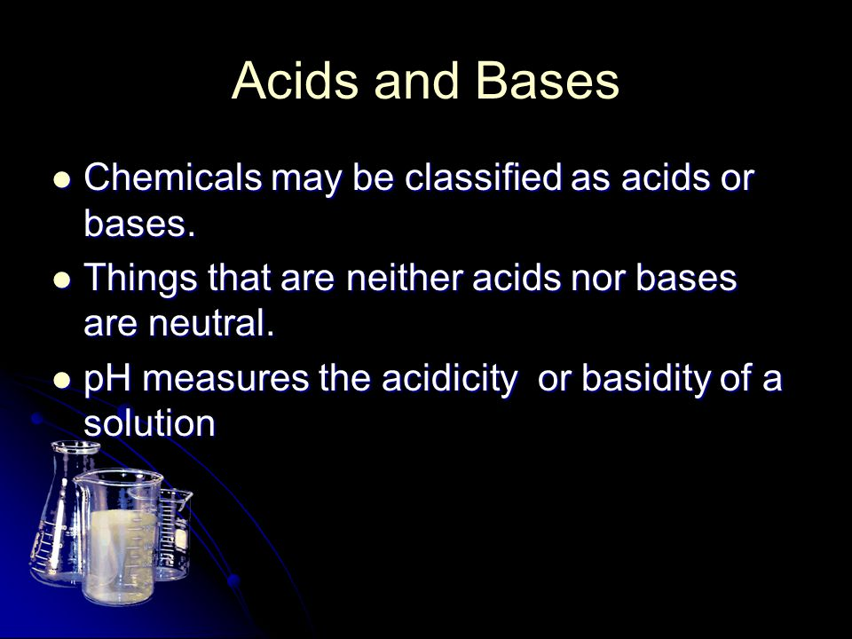 Acids and Bases Chemicals may be classified as acids or bases.