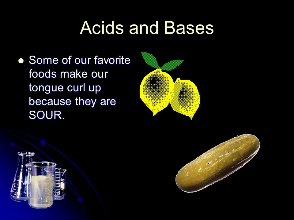Acids and Bases Some of our favorite foods make our tongue curl up because they are SOUR.