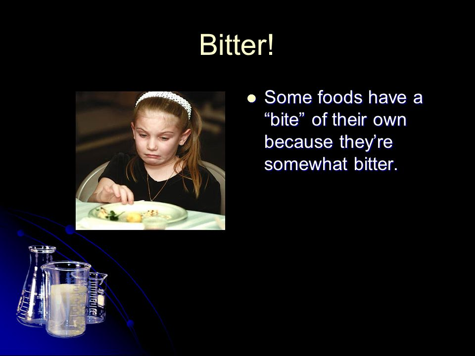 Bitter! Some foods have a bite of their own because they're somewhat bitter.