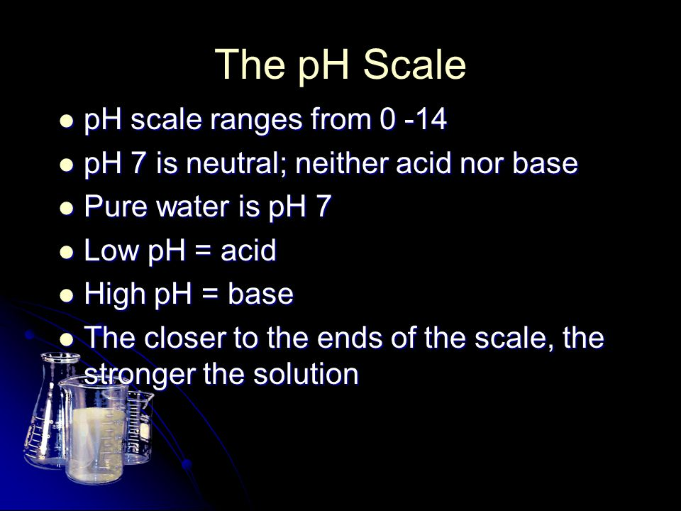 The pH Scale pH scale ranges from 0 -14