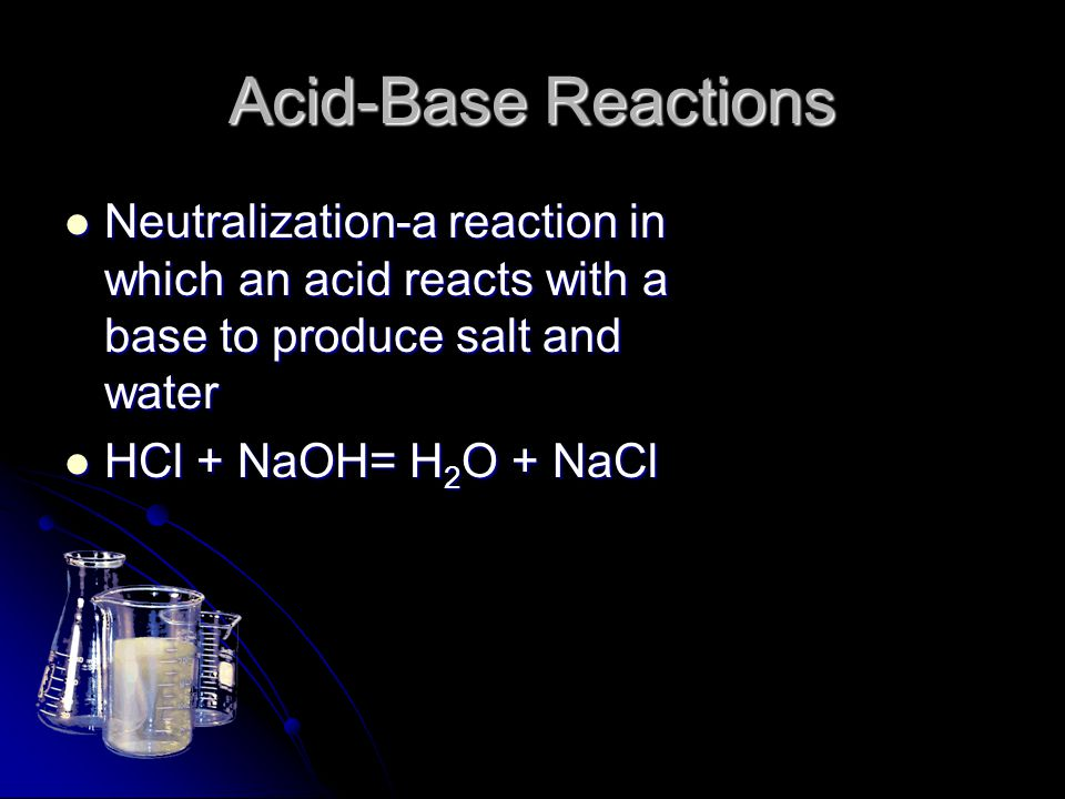 Acid-Base Reactions Neutralization-a reaction in which an acid reacts with a base to produce salt and water.