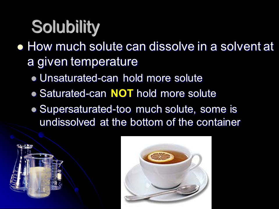 Solubility How much solute can dissolve in a solvent at a given temperature. Unsaturated-can hold more solute.