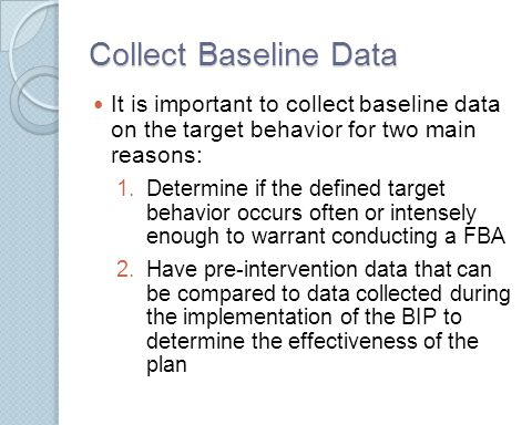 Collect Baseline Data It is important to collect baseline data on the target behavior for two main reasons: