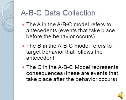 A-B-C Data Collection The A in the A-B-C model refers to antecedents (events that take place before the behavior occurs)