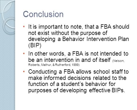 Conclusion It is important to note, that a FBA should not exist without the purpose of developing a Behavior Intervention Plan (BIP)