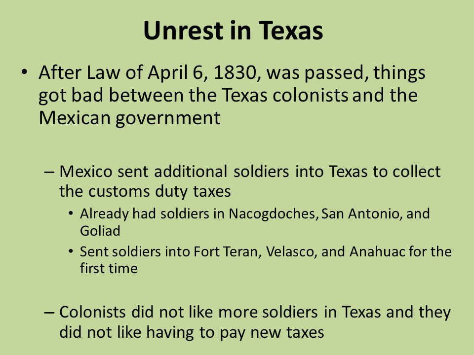 Unrest in Texas After Law of April 6, 1830, was passed, things got bad between the Texas colonists and the Mexican government.