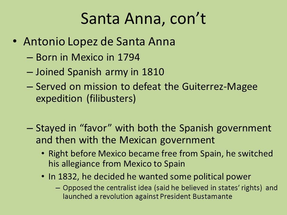 Santa Anna, con't Antonio Lopez de Santa Anna Born in Mexico in 1794