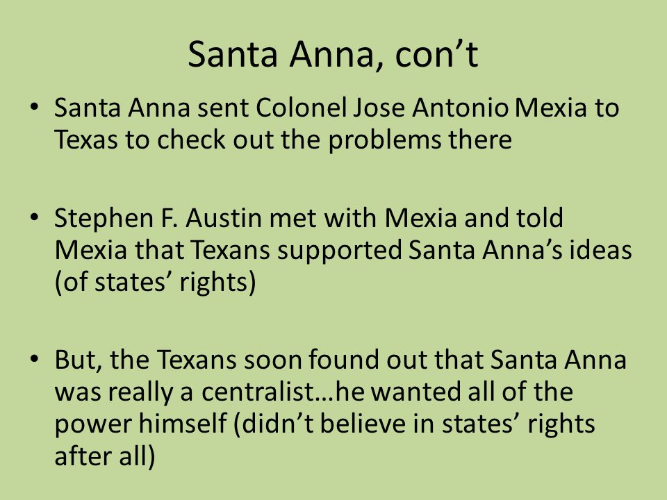 Santa Anna, con't Santa Anna sent Colonel Jose Antonio Mexia to Texas to check out the problems there.