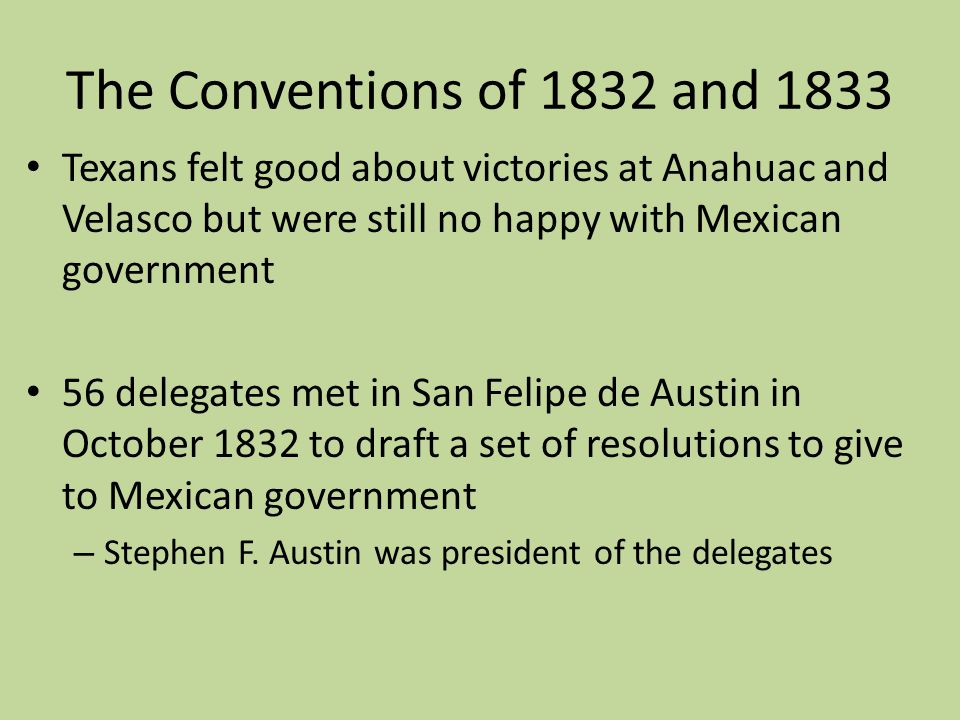 The Conventions of 1832 and 1833 Texans felt good about victories at Anahuac and Velasco but were still no happy with Mexican government.