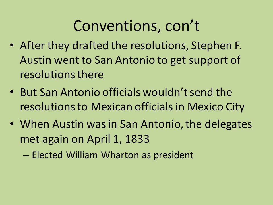 Conventions, con't After they drafted the resolutions, Stephen F. Austin went to San Antonio to get support of resolutions there.