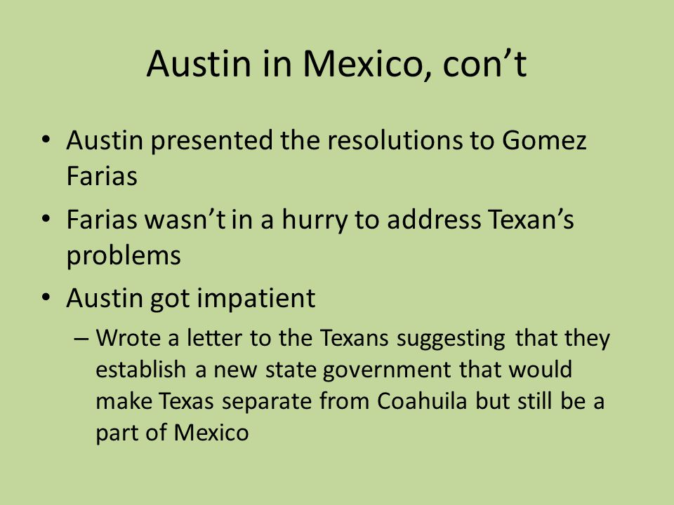 Austin in Mexico, con't Austin presented the resolutions to Gomez Farias. Farias wasn't in a hurry to address Texan's problems.