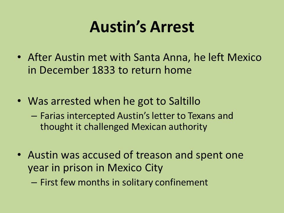 Austin's Arrest After Austin met with Santa Anna, he left Mexico in December 1833 to return home. Was arrested when he got to Saltillo.