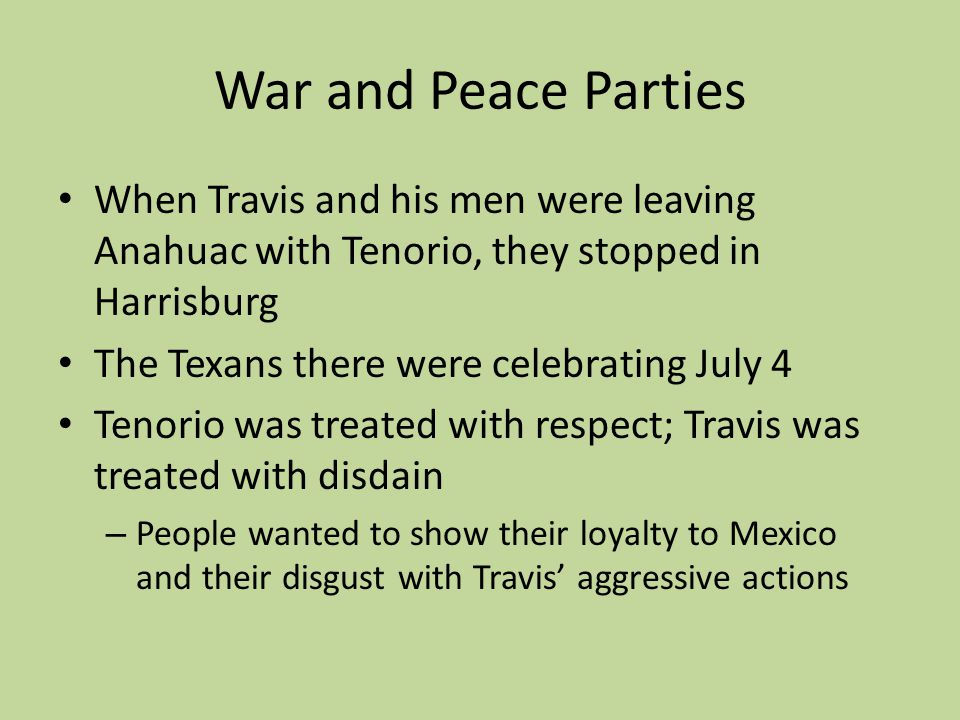 War and Peace Parties When Travis and his men were leaving Anahuac with Tenorio, they stopped in Harrisburg.