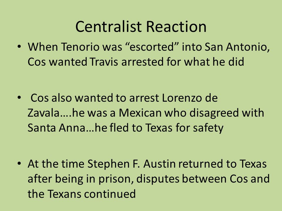 Centralist Reaction When Tenorio was escorted into San Antonio, Cos wanted Travis arrested for what he did.