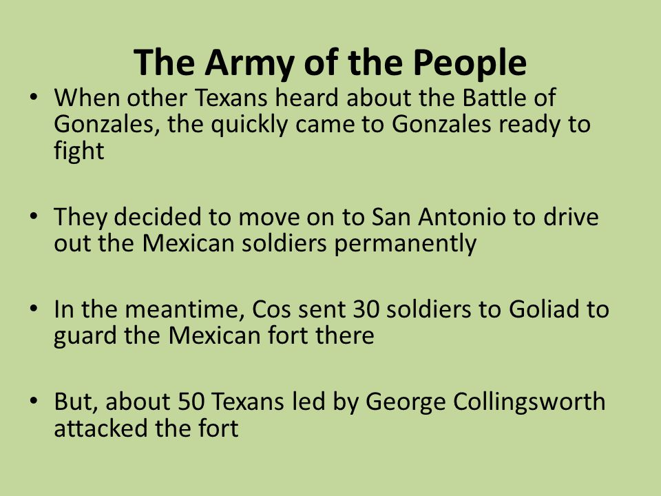 The Army of the People When other Texans heard about the Battle of Gonzales, the quickly came to Gonzales ready to fight.
