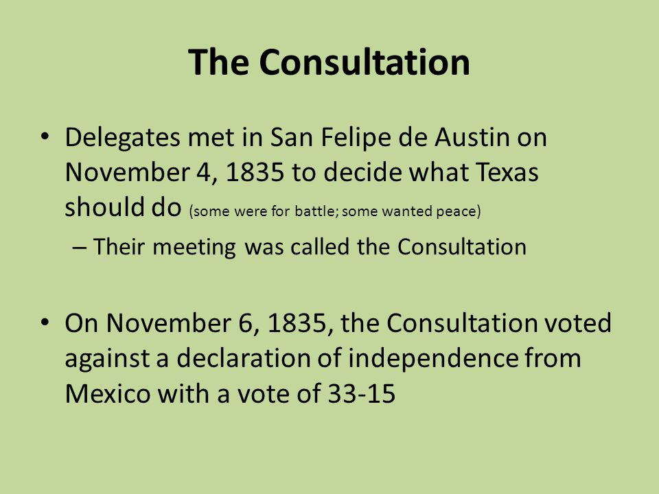 The Consultation Delegates met in San Felipe de Austin on November 4, 1835 to decide what Texas should do (some were for battle; some wanted peace)
