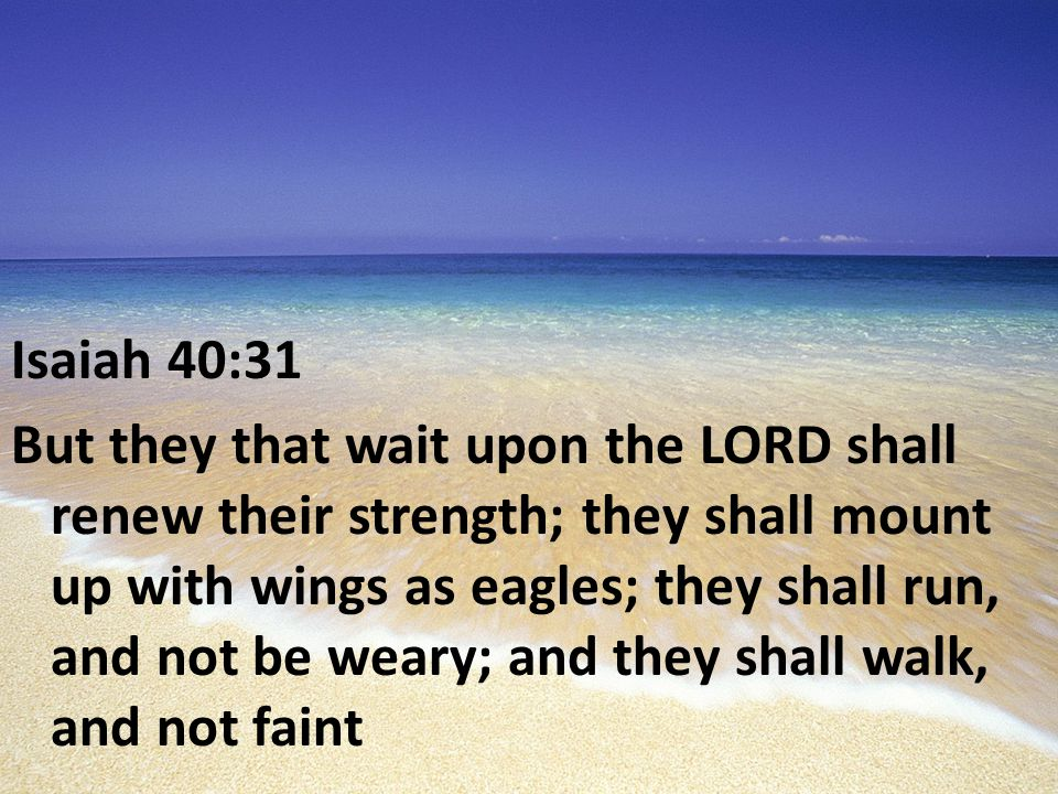 Isaiah 40:31 But they that wait upon the LORD shall renew their strength; they shall mount up with wings as eagles; they shall run, and not be weary; and they shall walk, and not faint